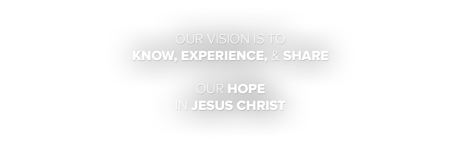 Our Vision is to Know, Experience, and Share our Hope in Jesus Christ